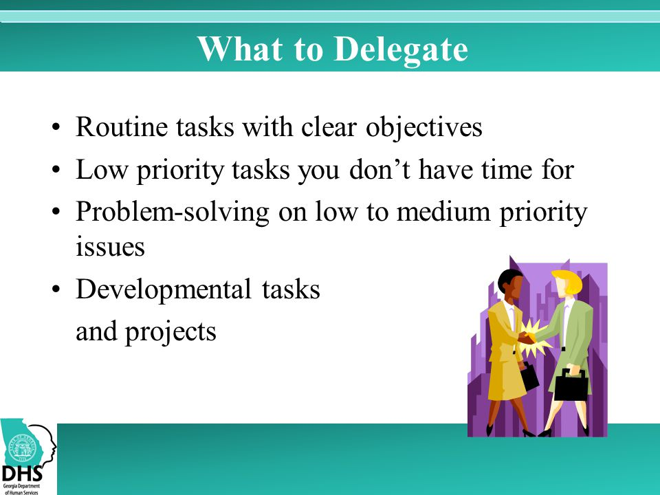 What to Delegate Routine tasks with clear objectives