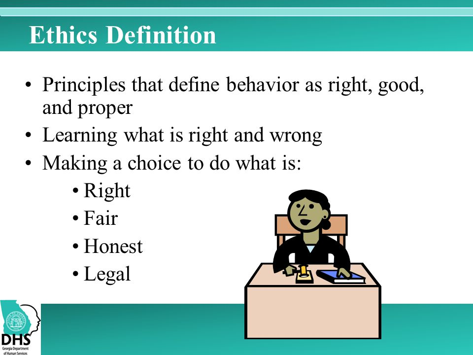 Ethics Definition Principles that define behavior as right, good, and proper. Learning what is right and wrong.