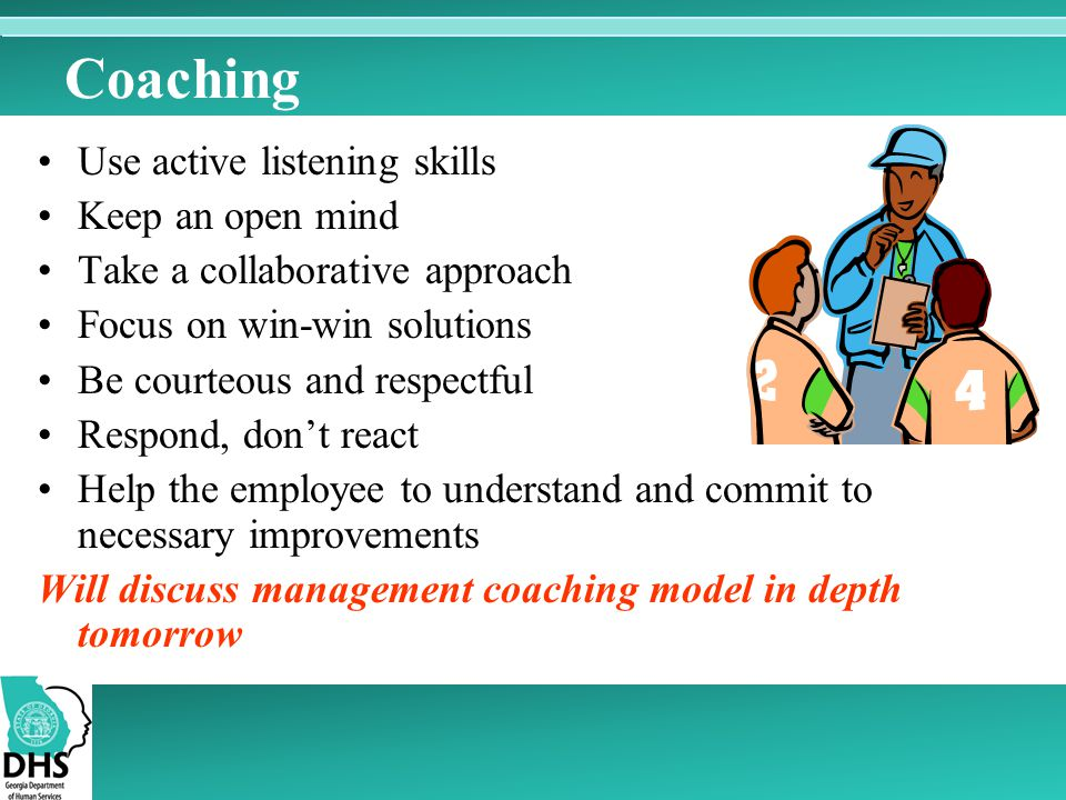 Coaching Use active listening skills Keep an open mind