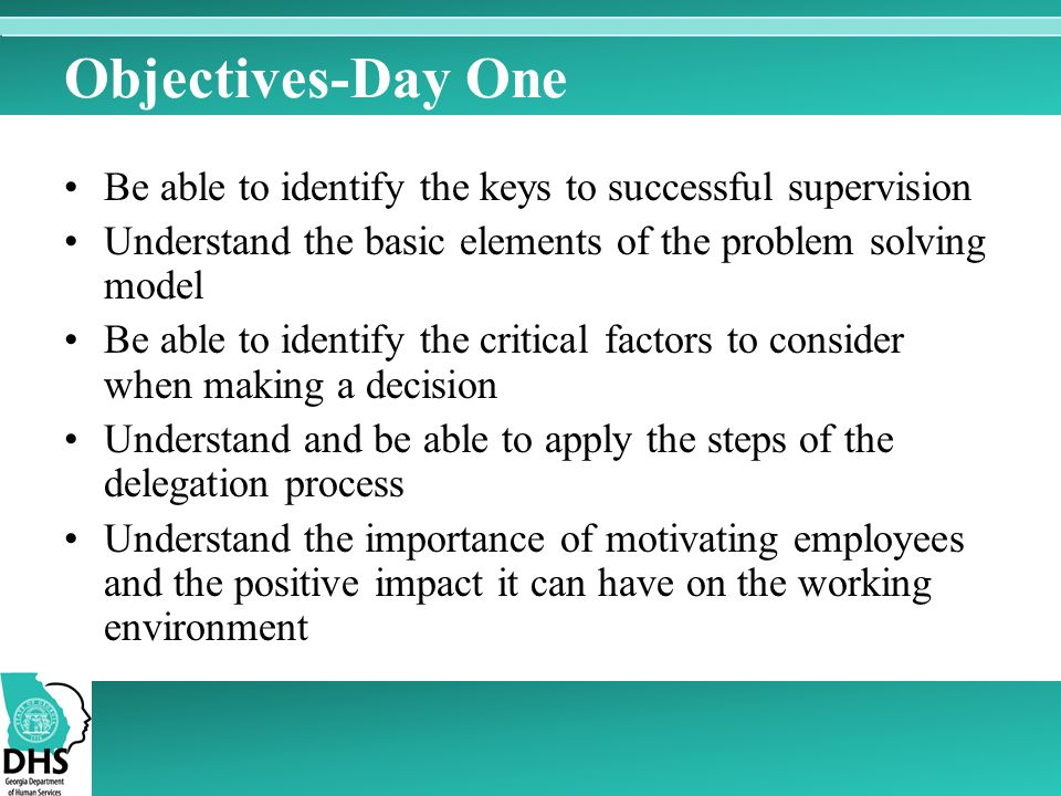 Objectives-Day One Be able to identify the keys to successful supervision. Understand the basic elements of the problem solving model.