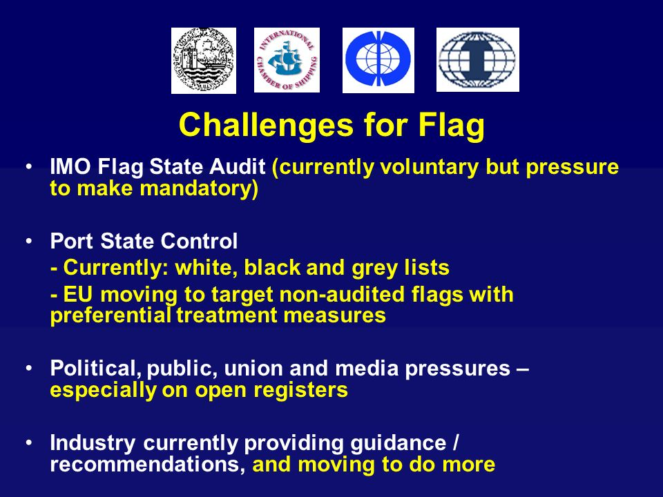 Challenges for FlagIMO Flag State Audit (currently voluntary but pressure to make mandatory) Port State Control.