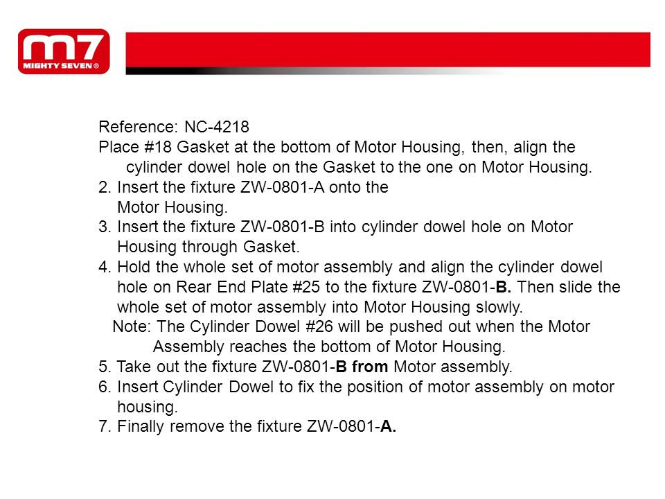 Reference: NC-4218 Place #18 Gasket at the bottom of Motor Housing, then, align the. cylinder dowel hole on the Gasket to the one on Motor Housing.