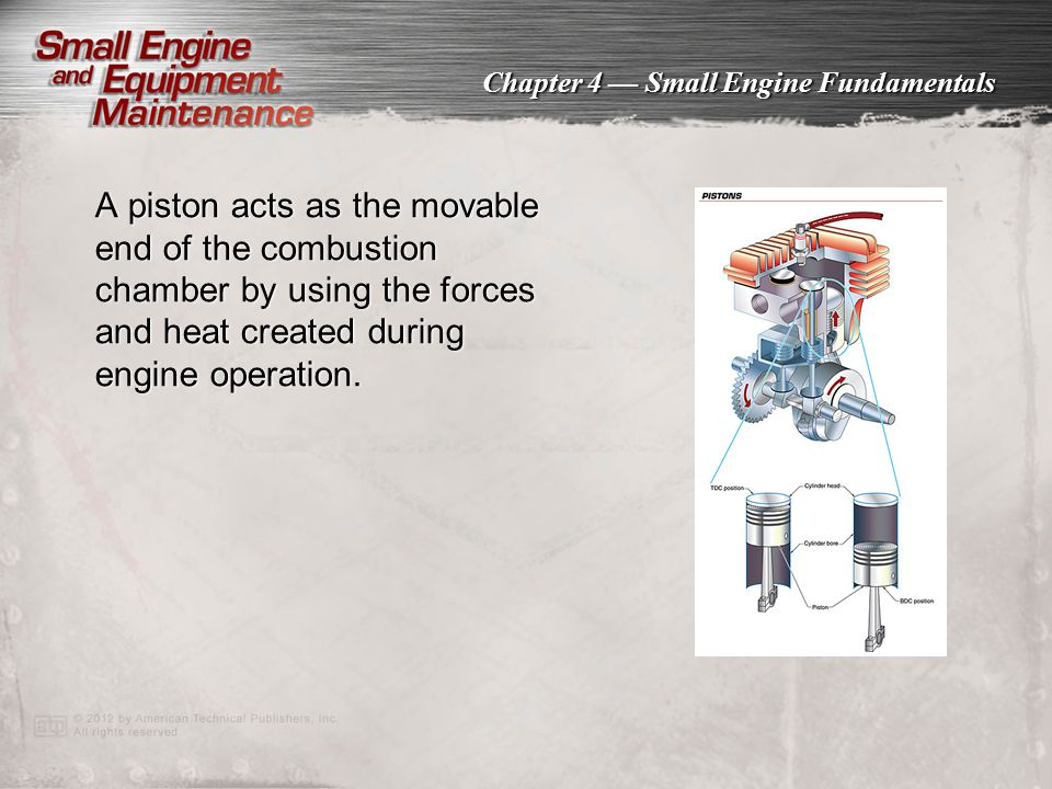 A piston acts as the movable end of the combustion chamber by using the forces and heat created during engine operation.