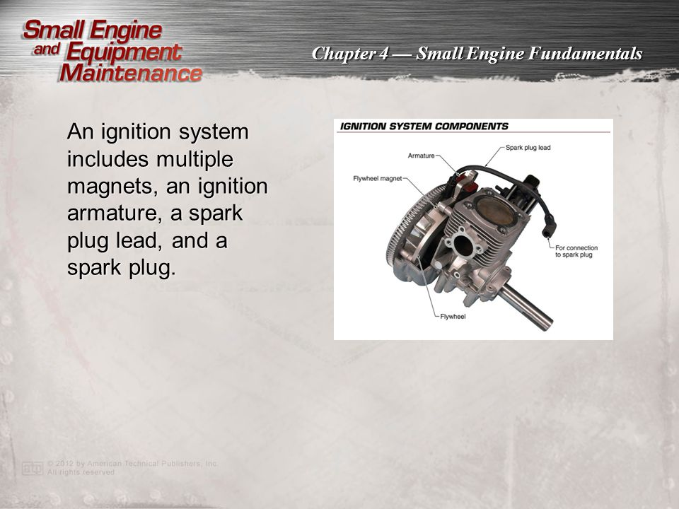 An ignition system includes multiple magnets, an ignition armature, a spark plug lead, and a spark plug.