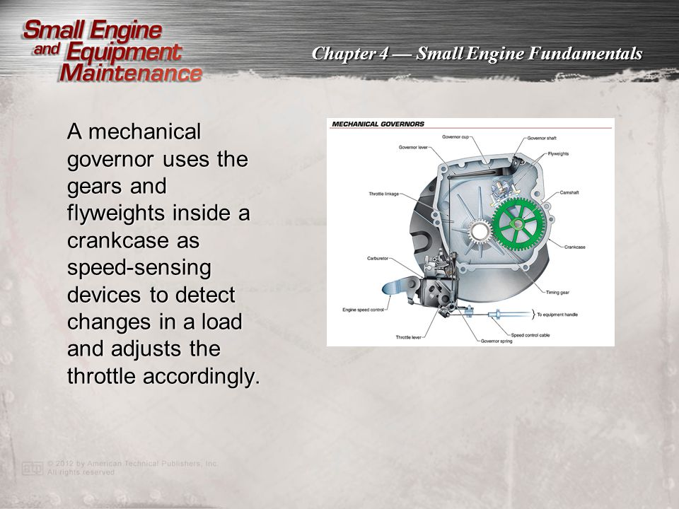 A mechanical governor uses the gears and flyweights inside a crankcase as speed-sensing devices to detect changes in a load and adjusts the throttle accordingly.