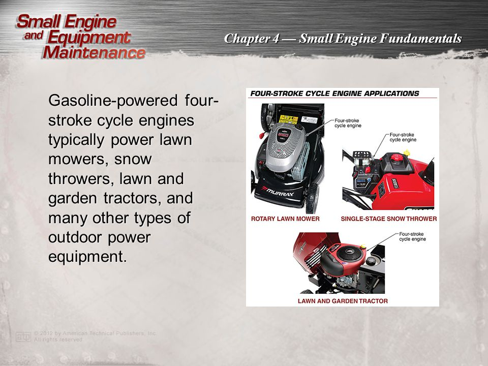 Gasoline-powered four-stroke cycle engines typically power lawn mowers, snow throwers, lawn and garden tractors, and many other types of outdoor power equipment.