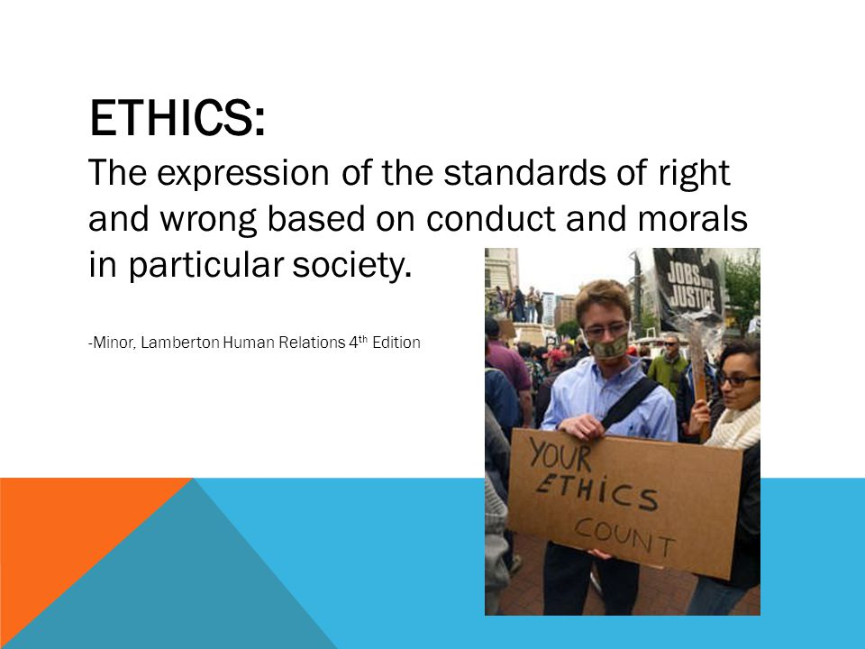 ETHICS: The expression of the standards of right and wrong based on conduct and morals in particular society.