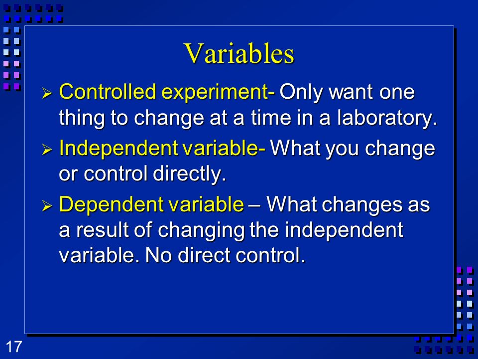 Variables Controlled experiment- Only want one thing to change at a time in a laboratory. Independent variable- What you change or control directly.