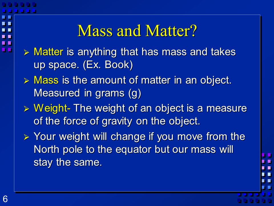 Mass and Matter Matter is anything that has mass and takes up space. (Ex. Book) Mass is the amount of matter in an object. Measured in grams (g)