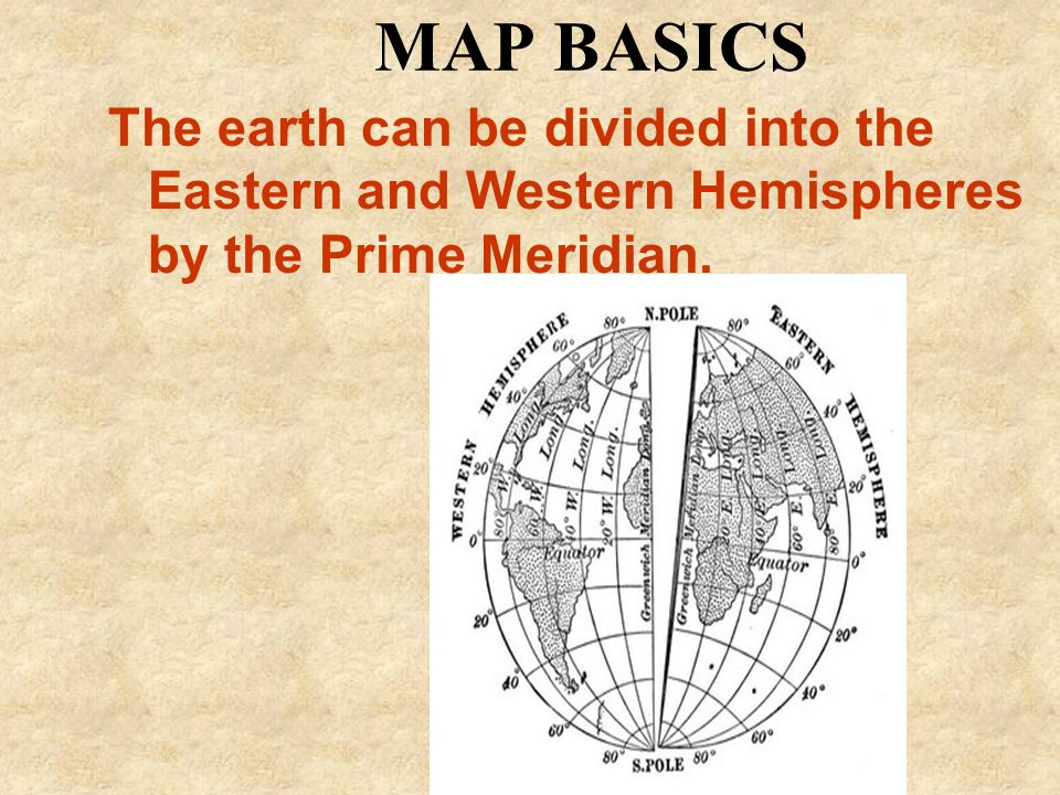 MAP BASICS The earth can be divided into the Eastern and Western Hemispheres by the Prime Meridian.