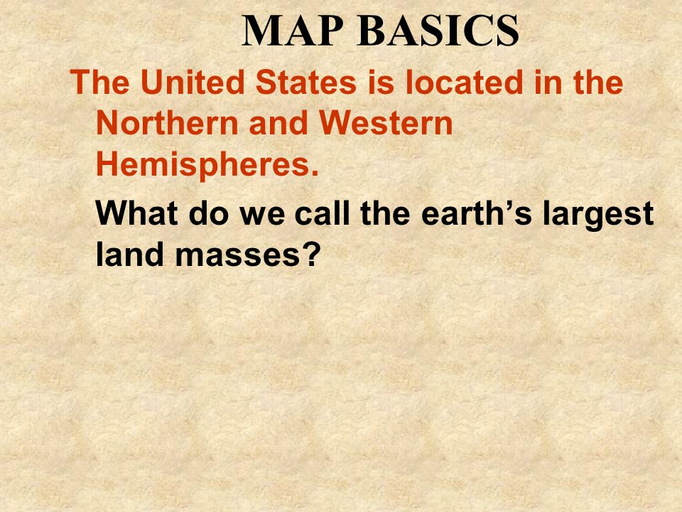 MAP BASICSThe United States is located in the Northern and Western Hemispheres.