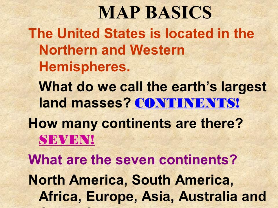 MAP BASICS The United States is located in the Northern and Western Hemispheres. What do we call the earth's largest land masses CONTINENTS!
