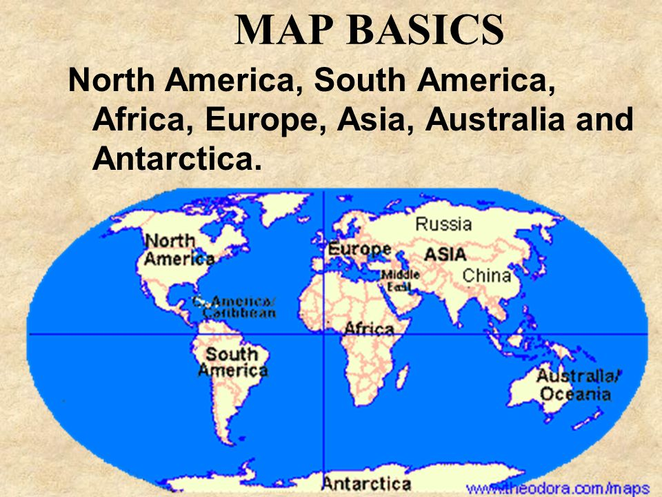 MAP BASICS North America, South America, Africa, Europe, Asia, Australia and Antarctica.