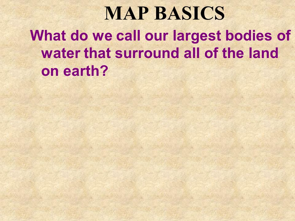 MAP BASICS What do we call our largest bodies of water that surround all of the land on earth