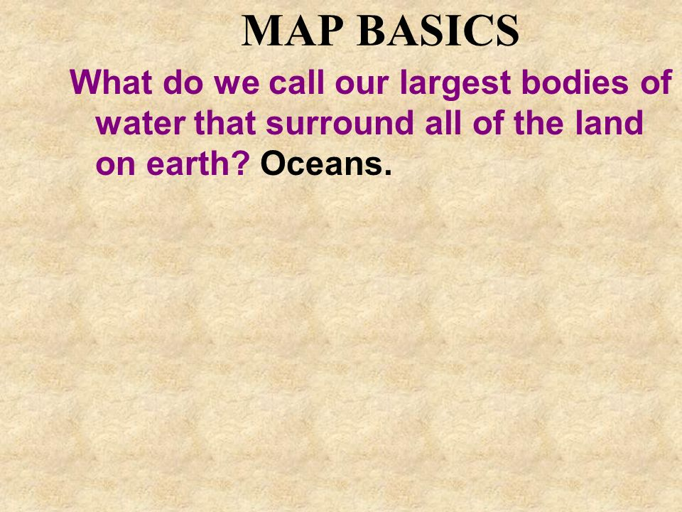 MAP BASICS What do we call our largest bodies of water that surround all of the land on earth.