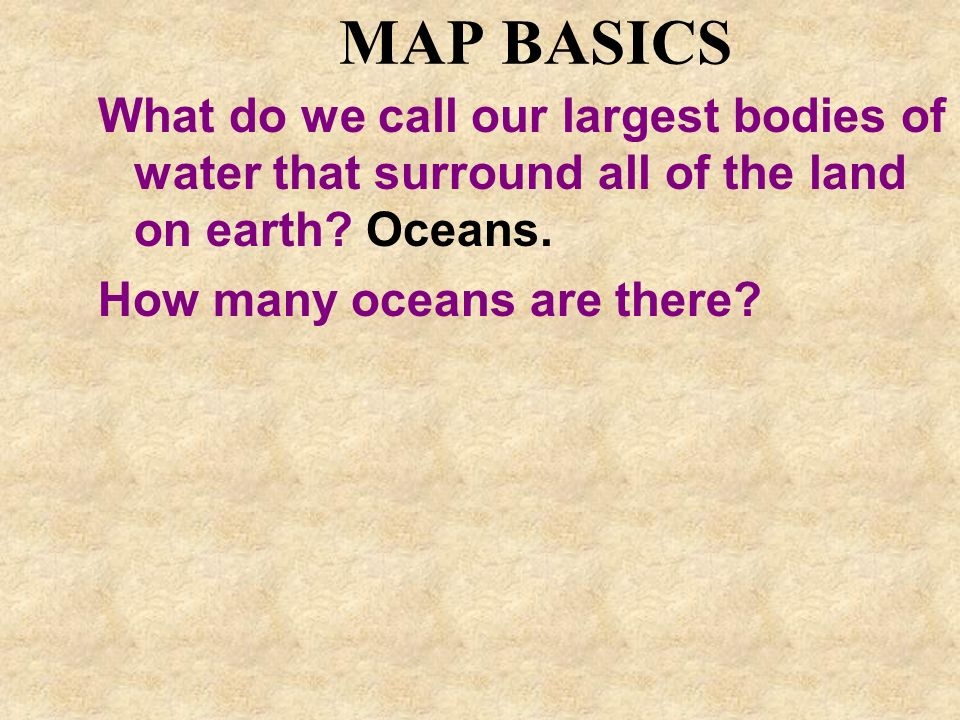 MAP BASICS What do we call our largest bodies of water that surround all of the land on earth Oceans.