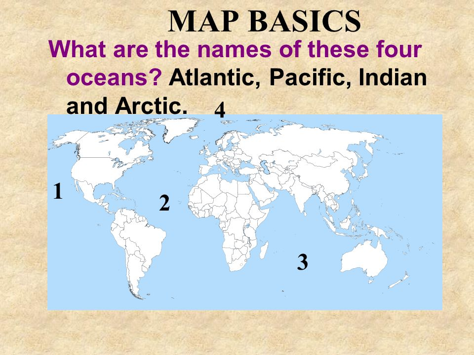 MAP BASICS What are the names of these four oceans Atlantic, Pacific, Indian and Arctic. 4 1 2 3