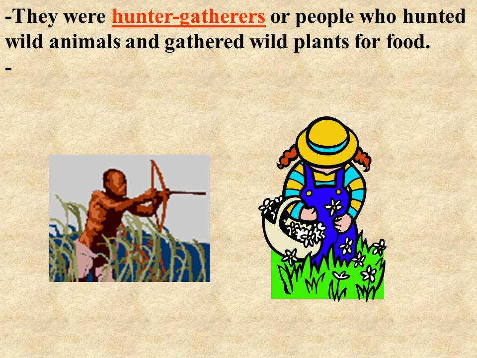 -They were hunter-gatherers or people who hunted wild animals and gathered wild plants for food.