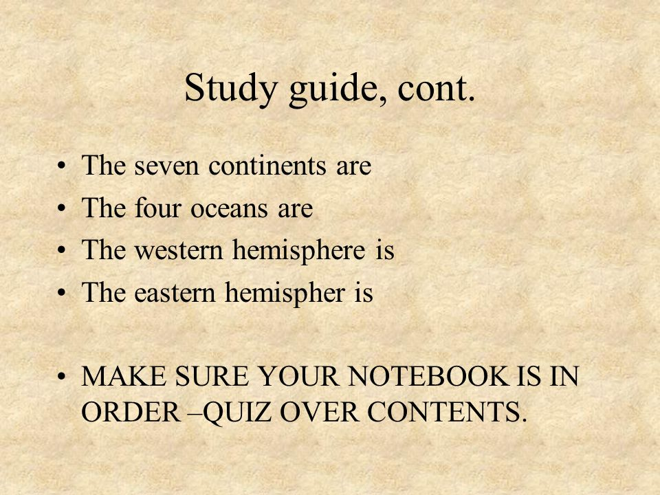 Study guide, cont. The seven continents are The four oceans are