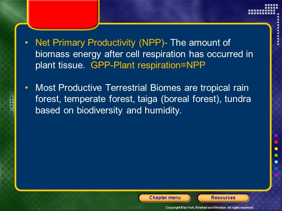 Net Primary Productivity (NPP)- The amount of biomass energy after cell respiration has occurred in plant tissue. GPP-Plant respiration=NPP