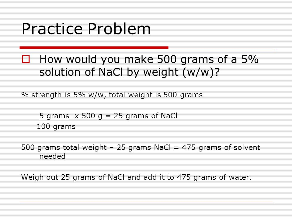 Practice Problem How would you make 500 grams of a 5% solution of NaCl by weight (w/w) % strength is 5% w/w, total weight is 500 grams.
