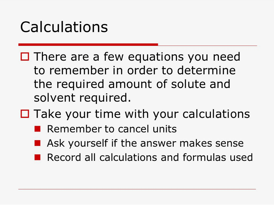 Calculations There are a few equations you need to remember in order to determine the required amount of solute and solvent required.