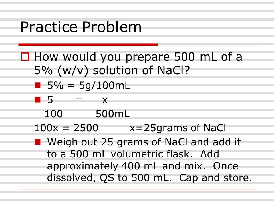 Practice Problem How would you prepare 500 mL of a 5% (w/v) solution of NaCl 5% = 5g/100mL. 5 = x.