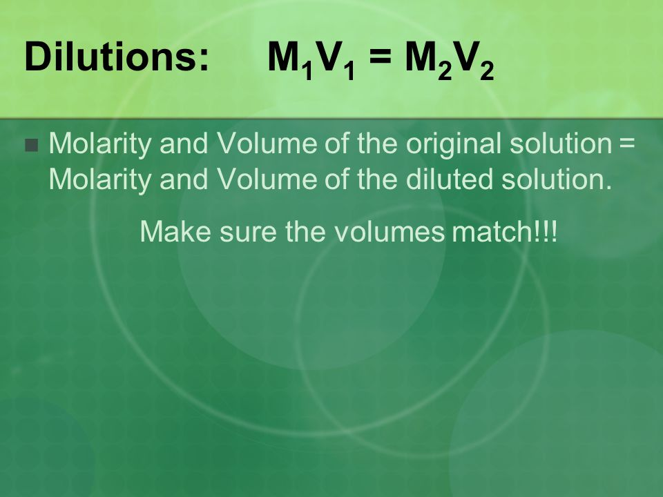 Dilutions: M1V1 = M2V2 Molarity and Volume of the original solution = Molarity and Volume of the diluted solution.