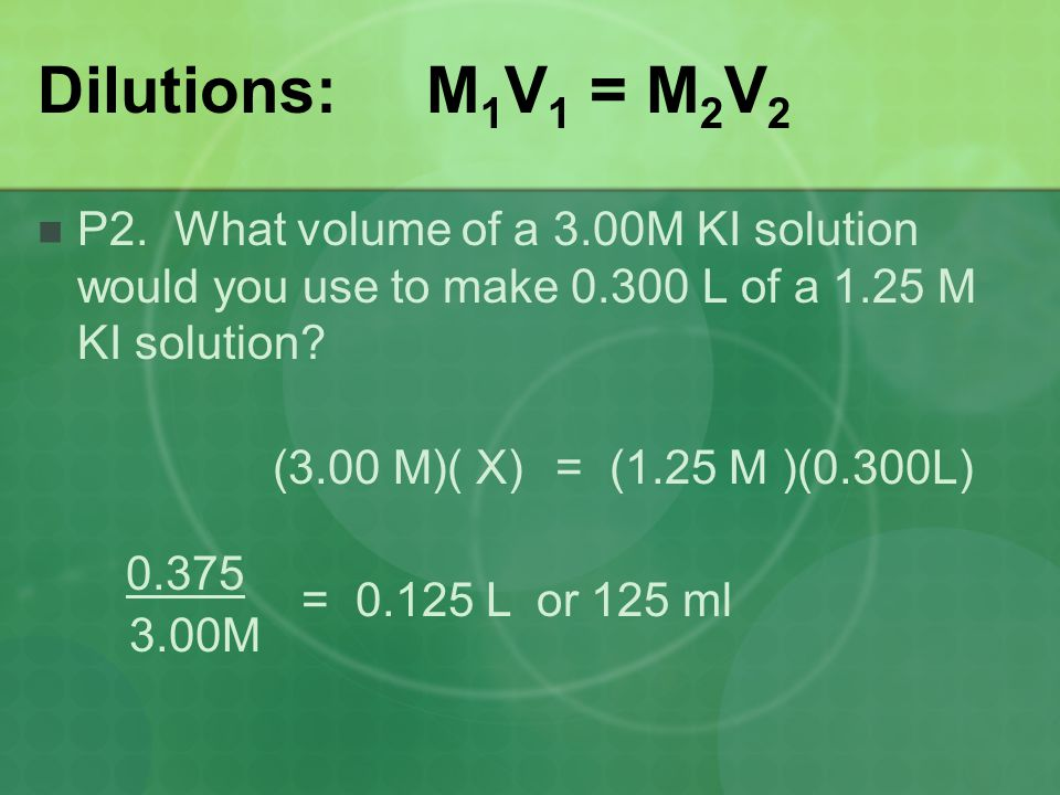 Dilutions: M1V1 = M2V2 P2. What volume of a 3.00M KI solution would you use to make L of a 1.25 M KI solution