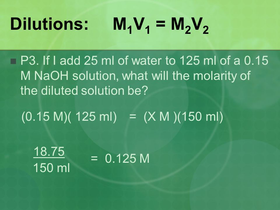Dilutions: M1V1 = M2V2 P3. If I add 25 ml of water to 125 ml of a 0.15 M NaOH solution, what will the molarity of the diluted solution be