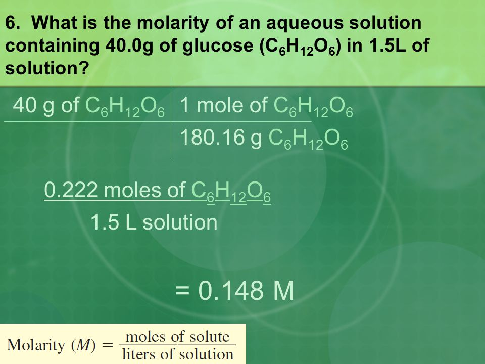 = 0.148 M 40 g of C6H12O6 1 mole of C6H12O6 180.16 g C6H12O6
