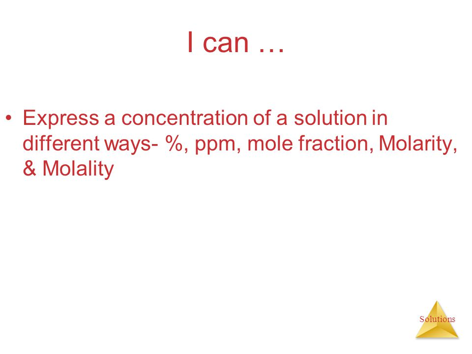 I can … Express a concentration of a solution in different ways- %, ppm, mole fraction, Molarity, & Molality.