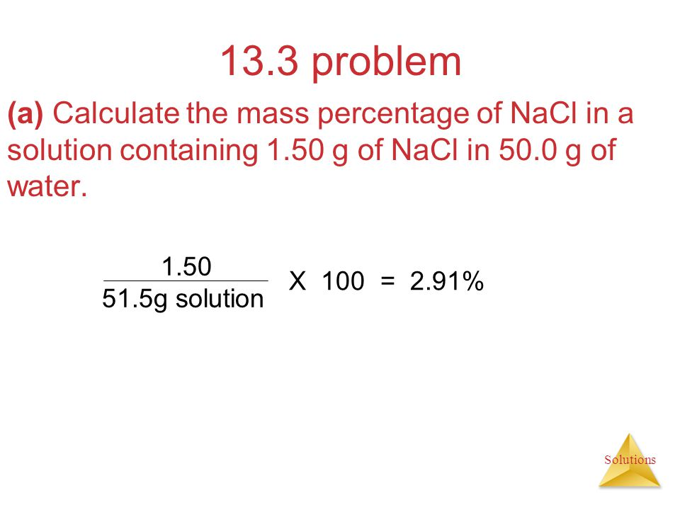 13.3 problem (a) Calculate the mass percentage of NaCl in a solution containing 1.50 g of NaCl in 50.0 g of water.