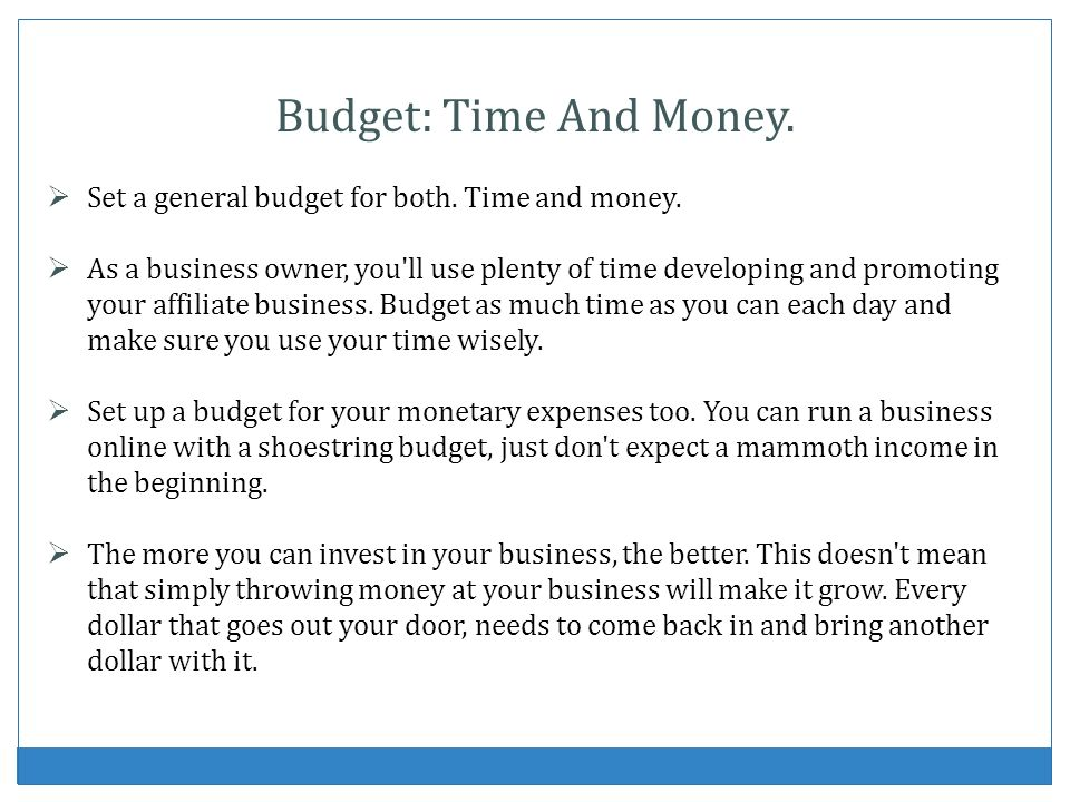 Budget: Time And Money. Set a general budget for both. Time and money.
