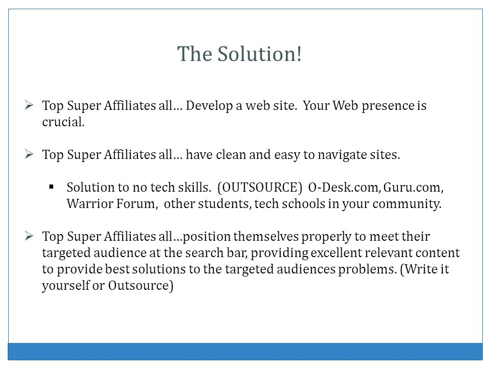The Solution! Top Super Affiliates all… Develop a web site. Your Web presence is crucial.