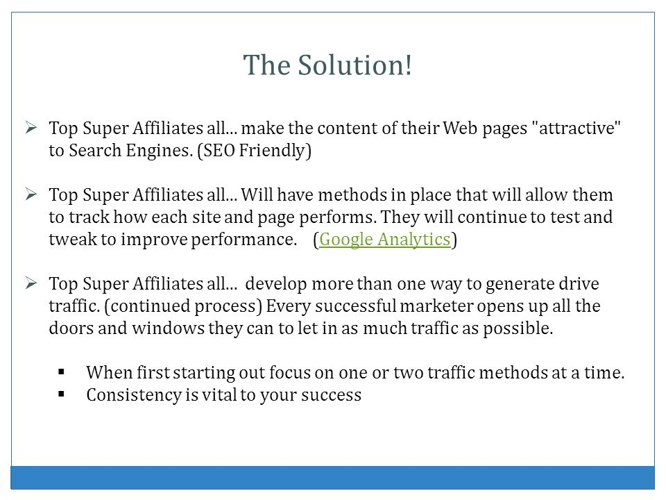 The Solution! Top Super Affiliates all... make the content of their Web pages attractive to Search Engines. (SEO Friendly)