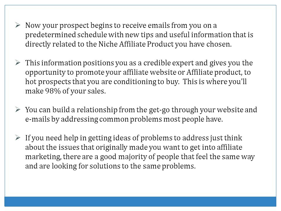 Now your prospect begins to receive emails from you on a predetermined schedule with new tips and useful information that is directly related to the Niche Affiliate Product you have chosen.