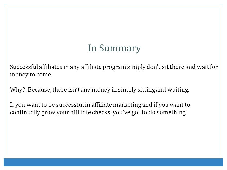 In Summary Successful affiliates in any affiliate program simply don t sit there and wait for money to come.