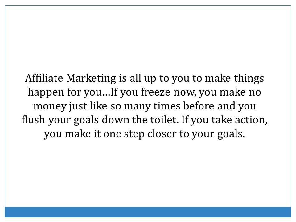 Affiliate Marketing is all up to you to make things happen for you…If you freeze now, you make no money just like so many times before and you flush your goals down the toilet.
