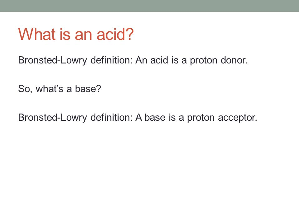 What is an acid. Bronsted-Lowry definition: An acid is a proton donor.