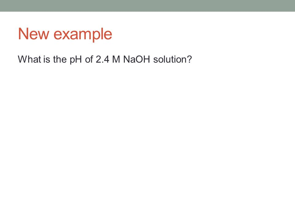New example What is the pH of 2.4 M NaOH solution