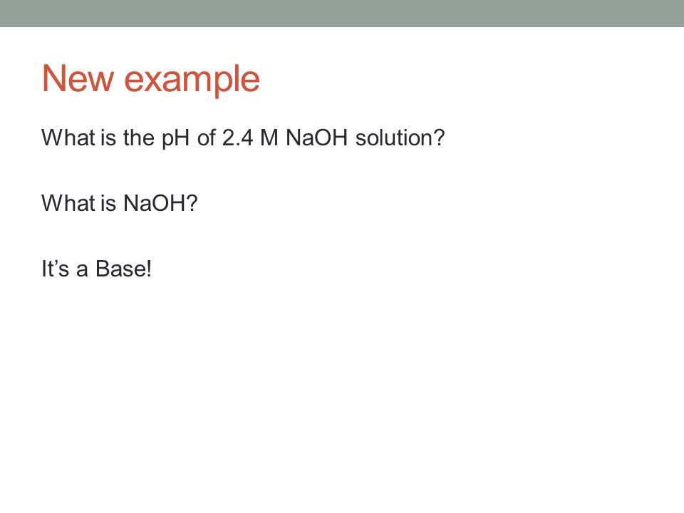 New example What is the pH of 2.4 M NaOH solution What is NaOH It's a Base!