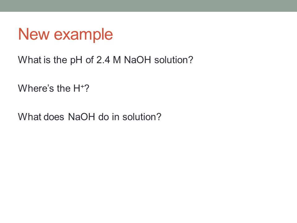 New example What is the pH of 2.4 M NaOH solution Where's the H+ What does NaOH do in solution