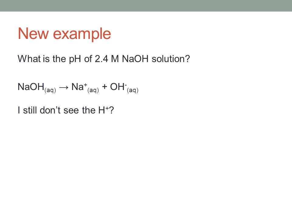 New example What is the pH of 2.4 M NaOH solution.