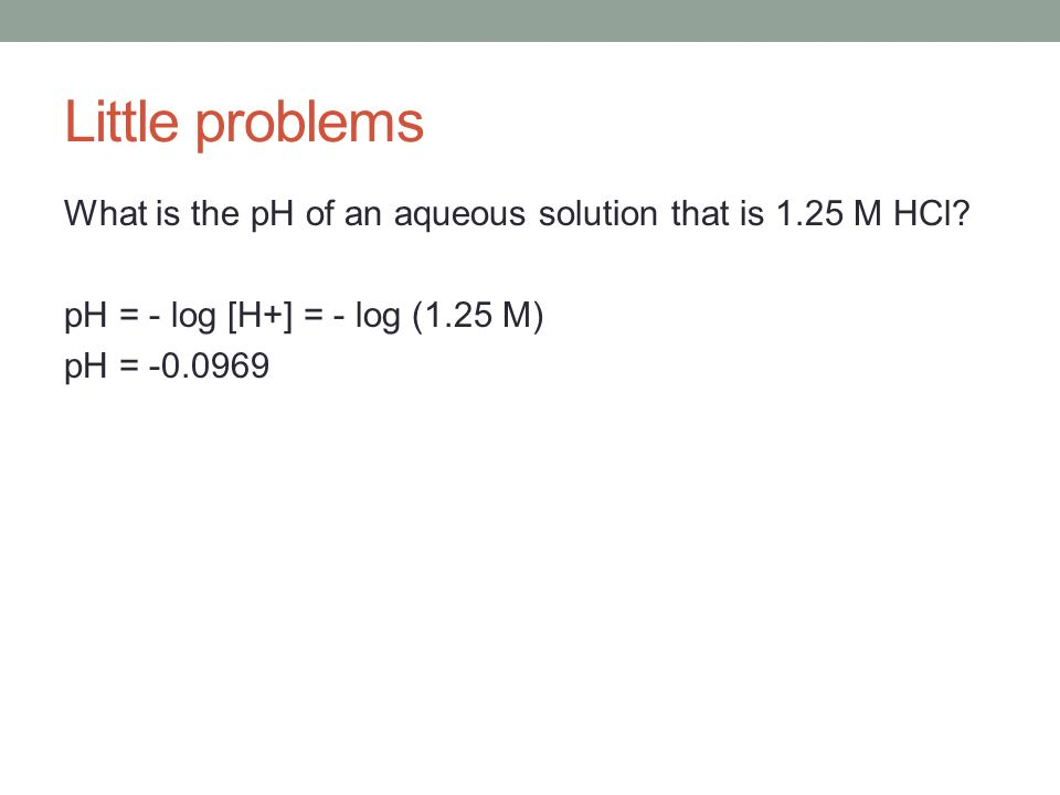 Little problems What is the pH of an aqueous solution that is 1.25 M HCl.