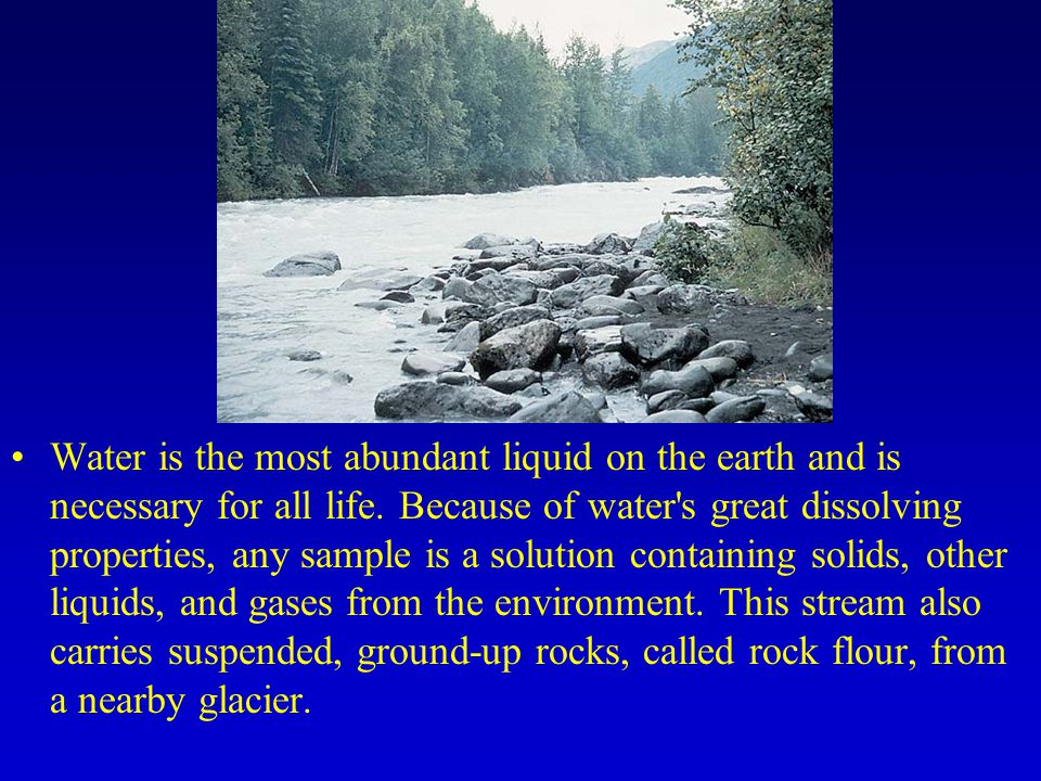 Water is the most abundant liquid on the earth and is necessary for all life.