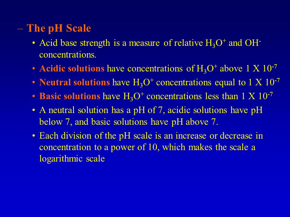 The pH Scale Acid base strength is a measure of relative H3O+ and OH- concentrations. Acidic solutions have concentrations of H3O+ above 1 X 10-7.