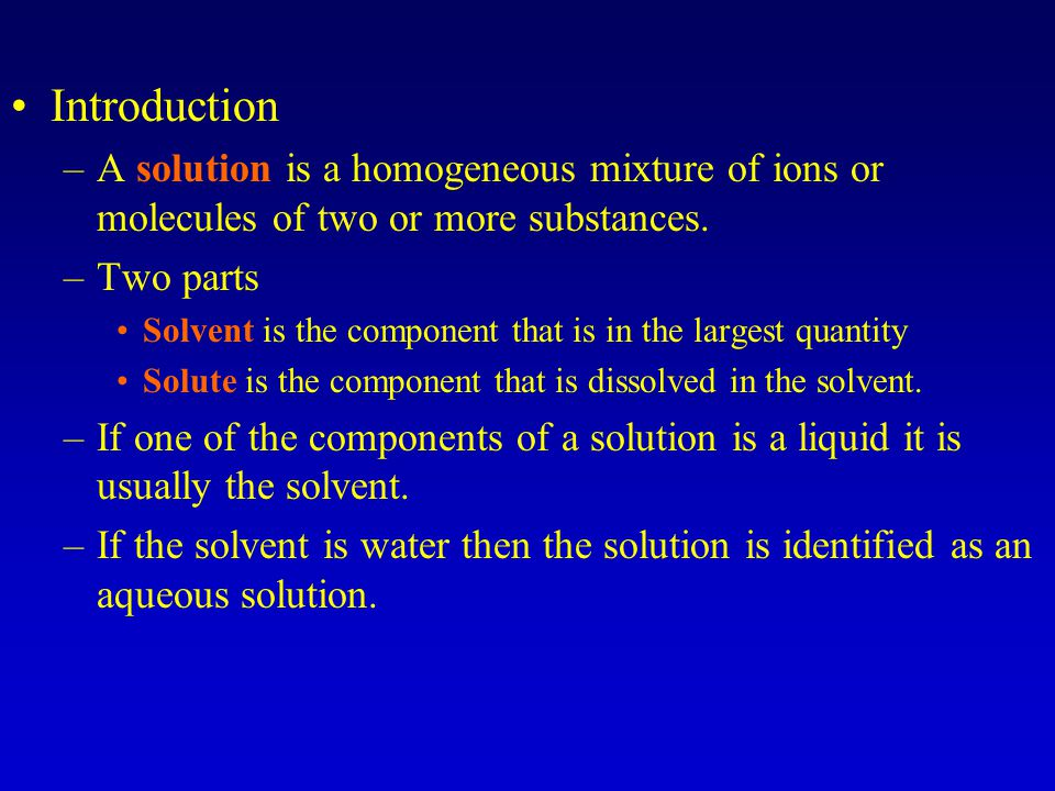 Introduction A solution is a homogeneous mixture of ions or molecules of two or more substances. Two parts.