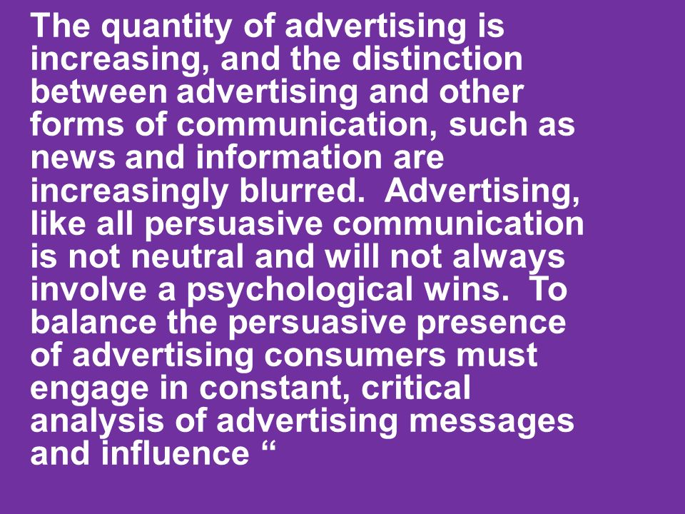 The quantity of advertising is increasing, and the distinction between advertising and other forms of communication, such as news and information are increasingly blurred.