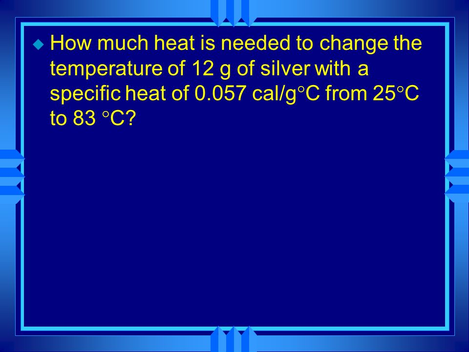 How much heat is needed to change the temperature of 12 g of silver with a specific heat of 0.057 cal/gC from 25C to 83 C